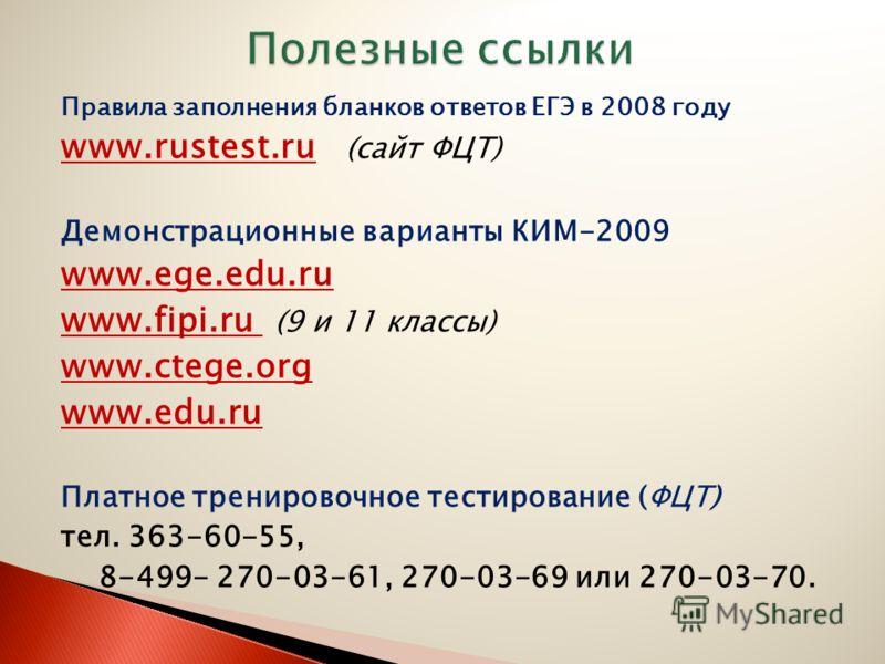 Правила заполнения бланков ответов ЕГЭ в 2008 году www.rustest.ru (сайт ФЦТ) Демонстрационные варианты КИМ-2009 www.ege.edu.ru www.fipi.ru (9 и 11 классы) www.ctege.org www.edu.ru Платное тренировочное тестирование (ФЦТ) тел. 363-60-55, 8-499- 270-03