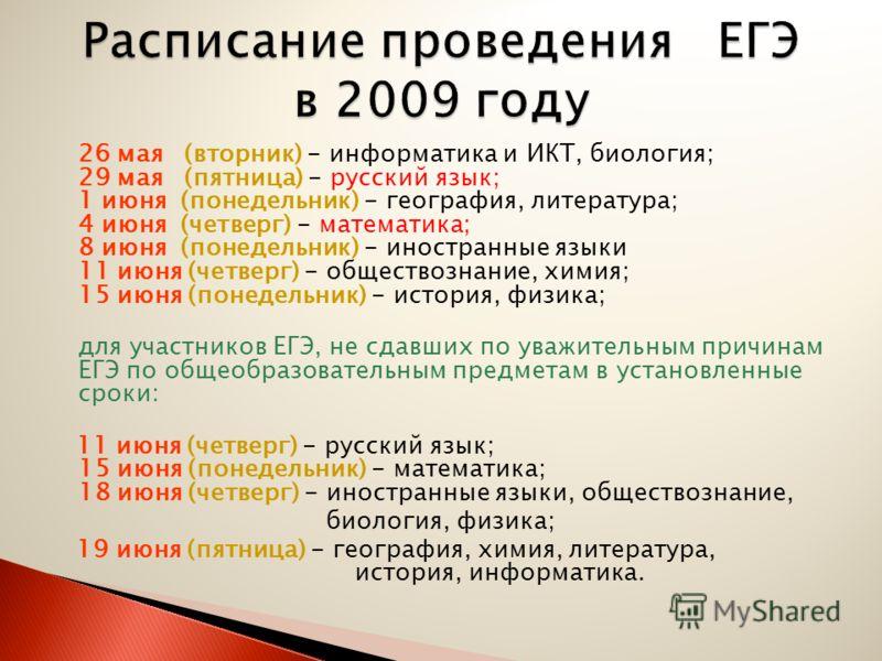 26 мая (вторник) - информатика и ИКТ, биология; 29 мая (пятница) - русский язык; 1 июня (понедельник) - география, литература; 4 июня (четверг) - математика; 8 июня (понедельник) - иностранные языки 11 июня (четверг) - обществознание, химия; 15 июня