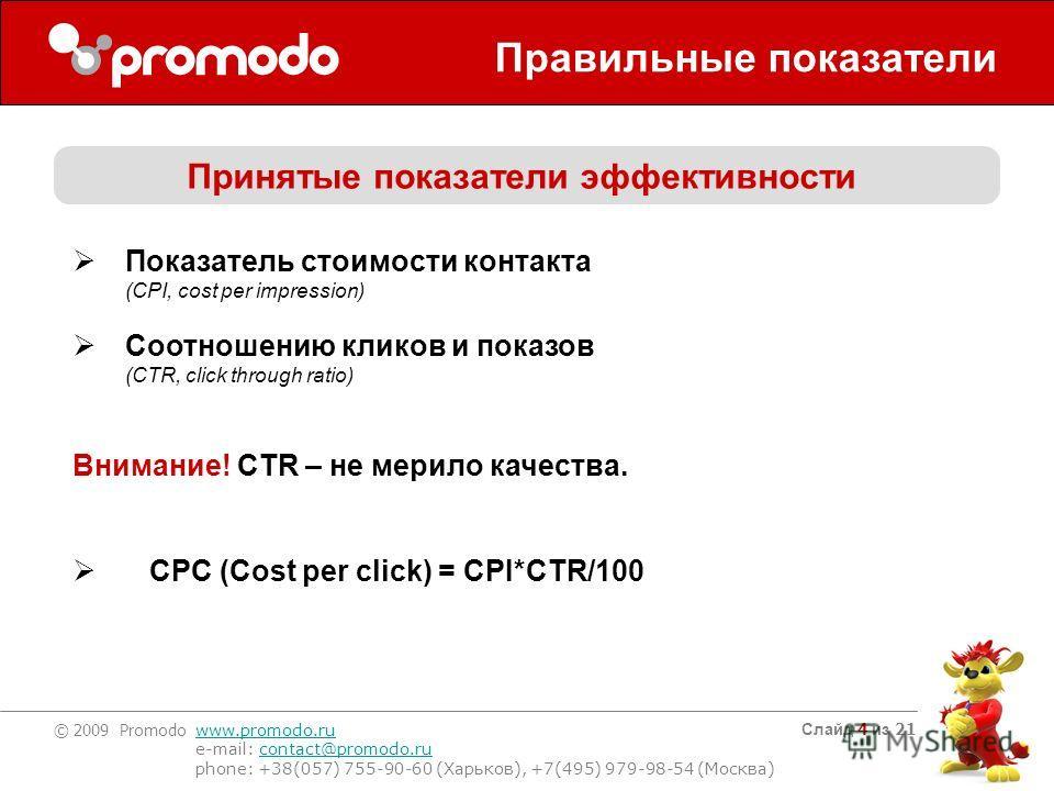 © 2009 Promodo www.promodo.ru e-mail: contact@promodo.rucontact@promodo.ru phone: +38(057) 755-90-60 (Харьков), +7(495) 979-98-54 (Москва) Слайд 4 из 21 Правильные показатели Принятые показатели эффективности Показатель стоимости контакта (CPI, cost