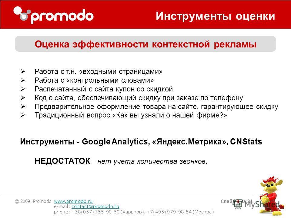 © 2009 Promodo www.promodo.ru e-mail: contact@promodo.rucontact@promodo.ru phone: +38(057) 755-90-60 (Харьков), +7(495) 979-98-54 (Москва) Слайд 8 из 21 Инструменты оценки Оценка эффективности контекстной рекламы Работа с т.н. «входными страницами» Р