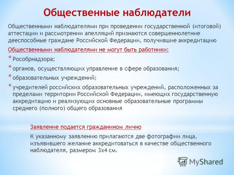 Общественные наблюдатели Общественными наблюдателями при проведении государственной (итоговой) аттестации и рассмотрении апелляций признаются совершеннолетние дееспособные граждане Российской Федерации, получившие аккредитацию Общественными наблюдате