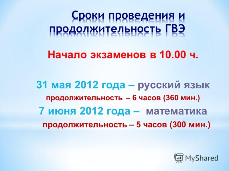 Начало экзаменов в 10.00 ч. 31 мая 2012 года – русский язык продолжительность – 6 часов (360 мин.) 7 июня 2012 года – математика продолжительность – 5 часов (300 мин.)
