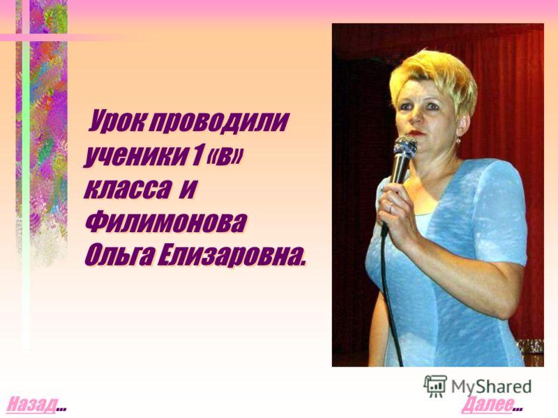 Урок проводили ученики 1 «в» класса и Филимонова Ольга Елизаровна. ДалееДалее…НазадНазад…