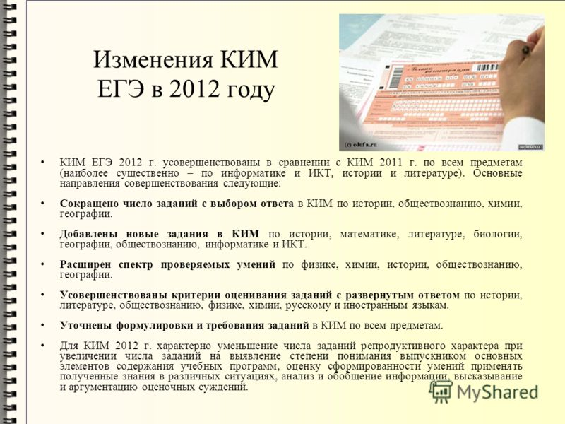 Изменения КИМ ЕГЭ в 2012 году КИМ ЕГЭ 2012 г. усовершенствованы в сравнении с КИМ 2011 г. по всем предметам (наиболее существенно – по информатике и ИКТ, истории и литературе). Основные направления совершенствования следующие: Сокращено число заданий