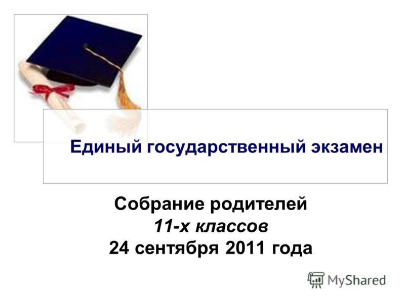 Единый государственный экзамен Собрание родителей 11-х классов 24 сентября 2011 года