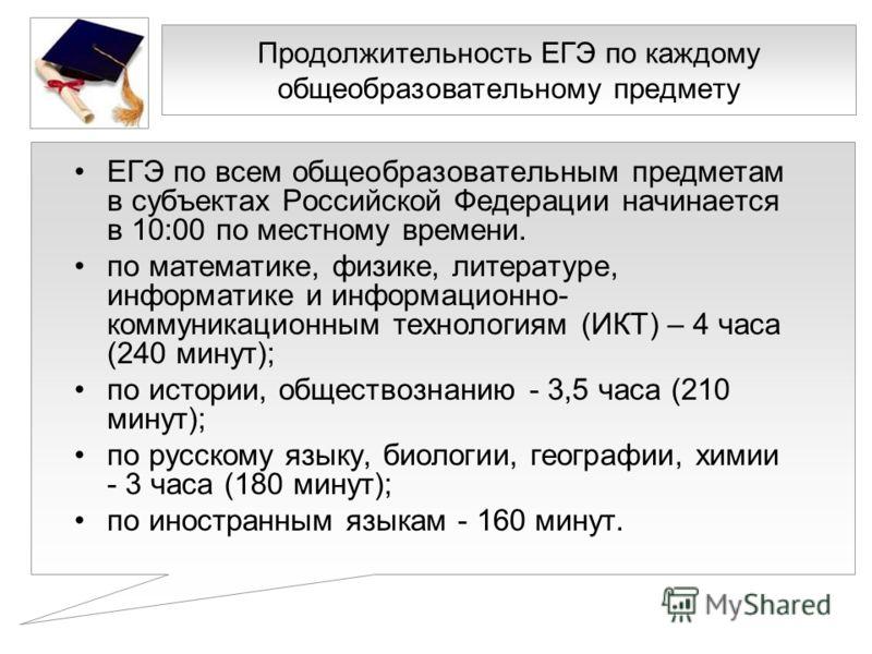Продолжительность ЕГЭ по каждому общеобразовательному предмету ЕГЭ по всем общеобразовательным предметам в субъектах Российской Федерации начинается в 10:00 по местному времени. по математике, физике, литературе, информатике и информационно- коммуник