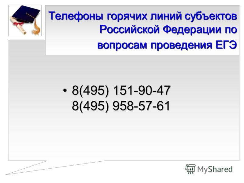 Телефоны горячих линий субъектов Российской Федерации по вопросам проведения ЕГЭ 8(495) 151-90-47 8(495) 958-57-618(495) 151-90-47 8(495) 958-57-61