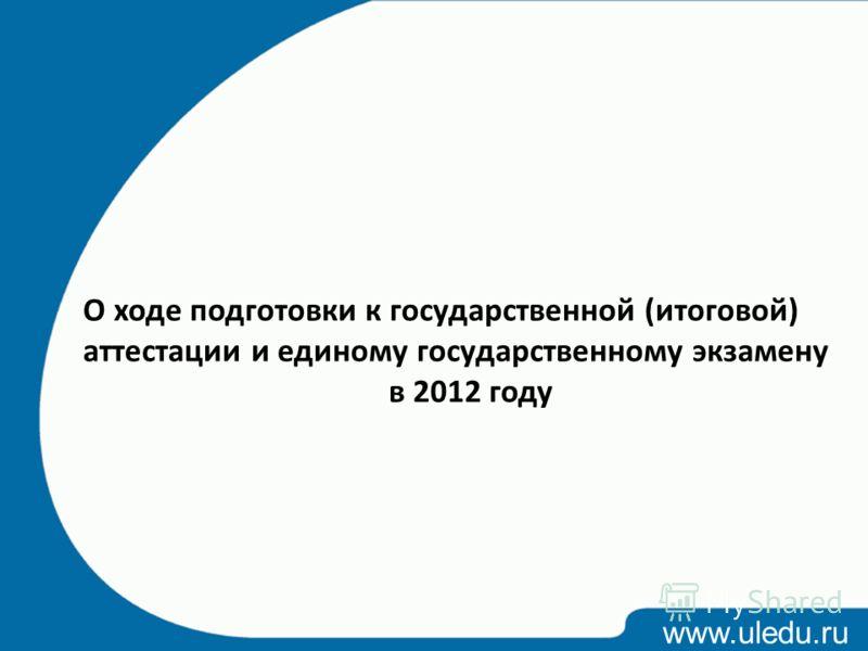 www.uledu.ru О ходе подготовки к государственной (итоговой) аттестации и единому государственному экзамену в 2012 году