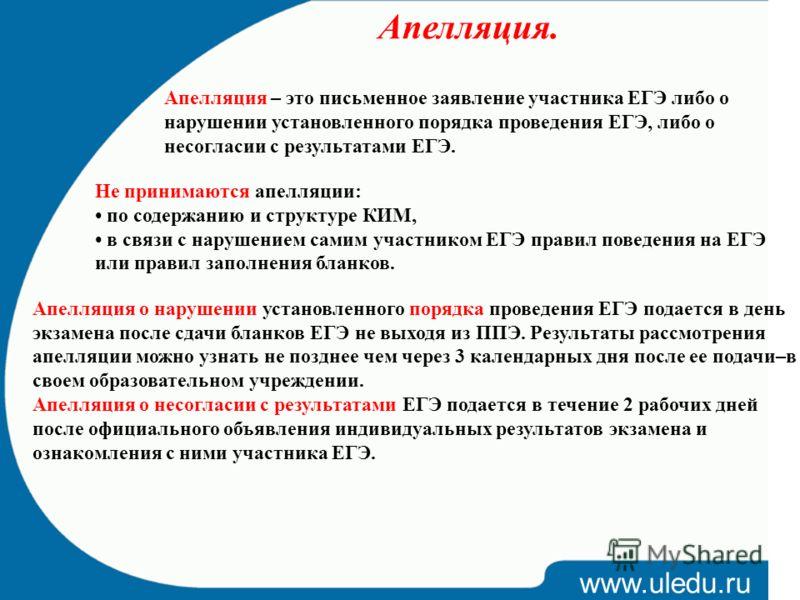 www.uledu.ru Апелляция. Апелляция – это письменное заявление участника ЕГЭ либо о нарушении установленного порядка проведения ЕГЭ, либо о несогласии с результатами ЕГЭ. Не принимаются апелляции: по содержанию и структуре КИМ, в связи с нарушением сам