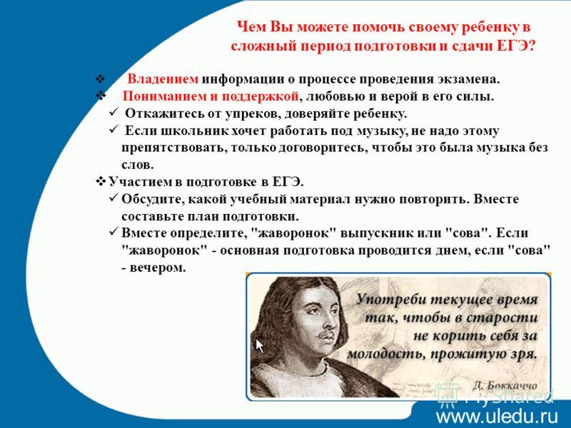 www.uledu.ru Чем Вы можете помочь своему ребенку в сложный период подготовки и сдачи ЕГЭ? Владением информации о процессе проведения экзамена. Пониманием и поддержкой, любовью и верой в его силы. Откажитесь от упреков, доверяйте ребенку. Если школьни