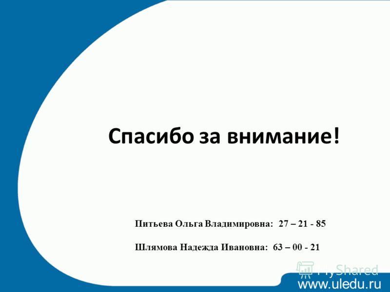 www.uledu.ru Спасибо за внимание! Питьева Ольга Владимировна: 27 – 21 - 85 Шлямова Надежда Ивановна: 63 – 00 - 21