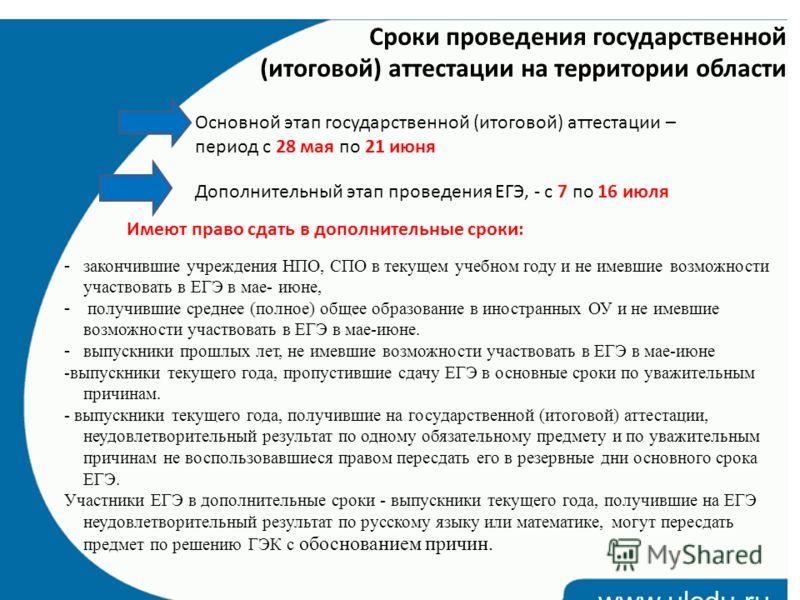 www.uledu.ru Сроки проведения государственной (итоговой) аттестации на территории области Основной этап государственной (итоговой) аттестации – период с 28 мая по 21 июня Дополнительный этап проведения ЕГЭ, - с 7 по 16 июля Имеют право сдать в дополн