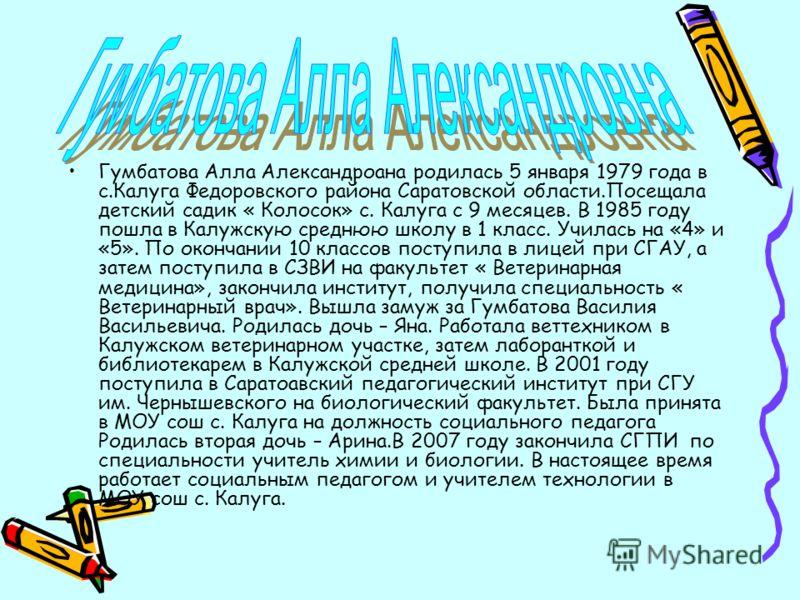 Гумбатова Алла Александроана родилась 5 января 1979 года в с.Калуга Федоровского района Саратовской области.Посещала детский садик « Колосок» с. Калуга с 9 месяцев. В 1985 году пошла в Калужскую среднюю школу в 1 класс. Училась на «4» и «5». По оконч