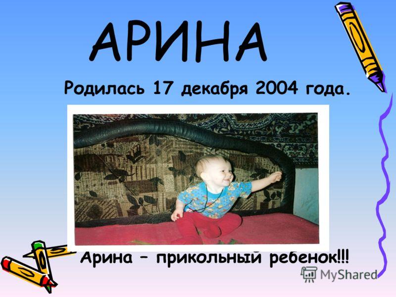 АРИНА Родилась 17 декабря 2004 года. Арина – прикольный ребенок!!!