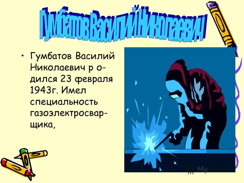 Гумбатов Василий Николаевич р о- дился 23 февраля 1943г. Имел специальность газоэлектросвар- щика,