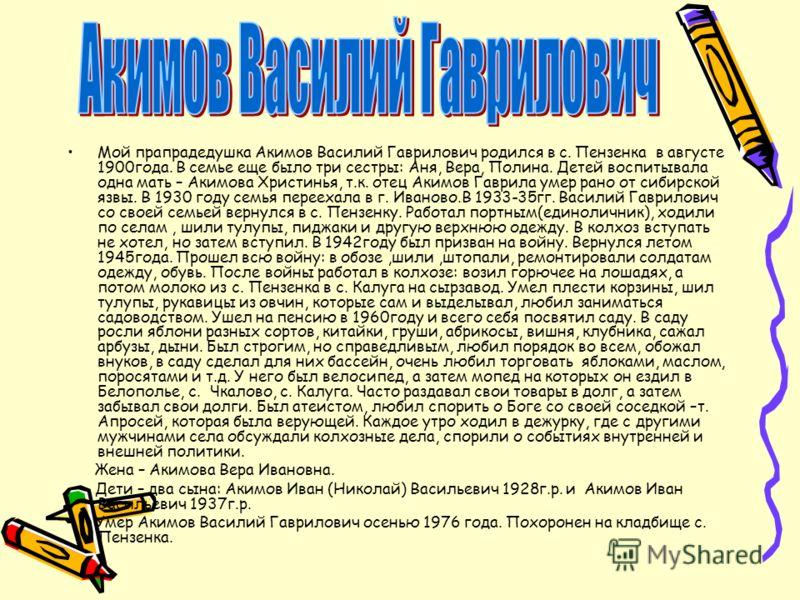 Мой прапрадедушка Акимов Василий Гаврилович родился в с. Пензенка в августе 1900года. В семье еще было три сестры: Аня, Вера, Полина. Детей воспитывала одна мать – Акимова Христинья, т.к. отец Акимов Гаврила умер рано от сибирской язвы. В 1930 году с