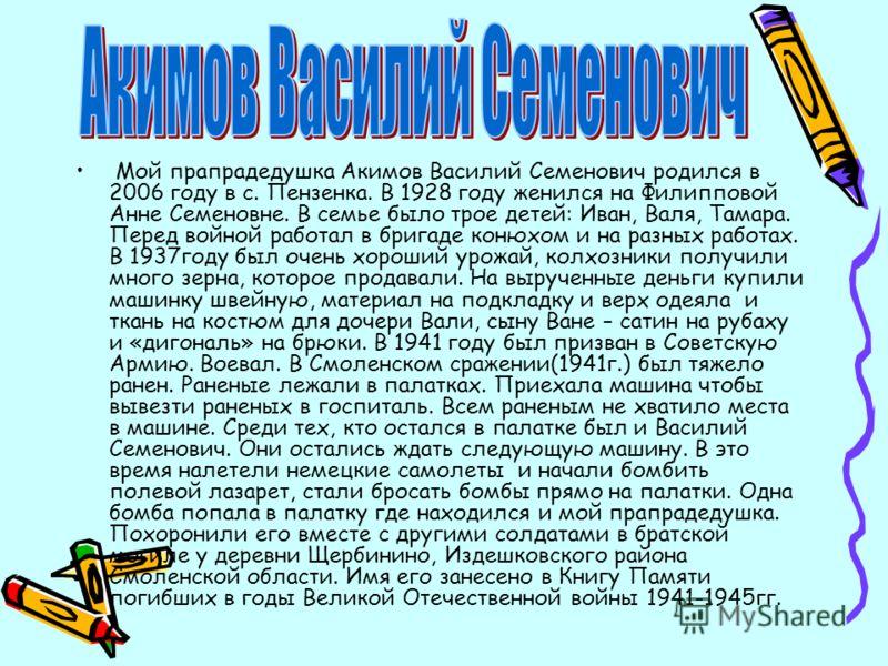 Мой прапрадедушка Акимов Василий Семенович родился в 2006 году в с. Пензенка. В 1928 году женился на Филипповой Анне Семеновне. В семье было трое детей: Иван, Валя, Тамара. Перед войной работал в бригаде конюхом и на разных работах. В 1937году был оч