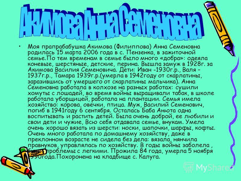 Моя прапрабабушка Акимова (Филиппова) Анна Семеновна родилась 15 марта 2006 года в с. Пензенка, в зажиточной семье.По тем временам в семье было много «добра»: одеяла коневые, шерстяные, детские, перина. Вышла замуж в 1928г. за Акимова Василия Семенов