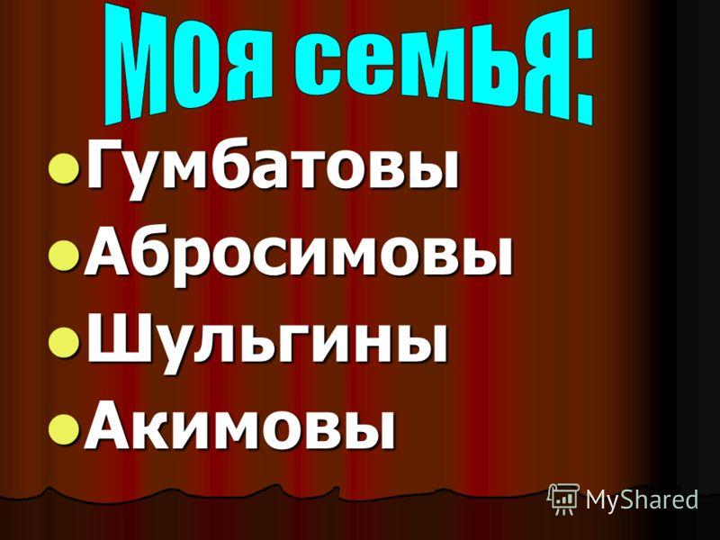 Гумбатовы Гумбатовы Абросимовы Абросимовы Шульгины Шульгины Акимовы Акимовы