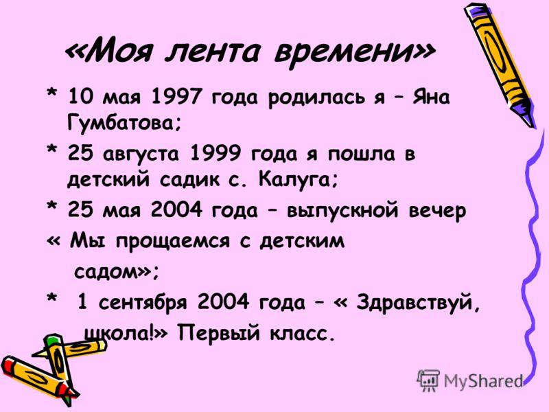 «Моя лента времени» * 10 мая 1997 года родилась я – Яна Гумбатова; * 25 августа 1999 года я пошла в детский садик с. Калуга; * 25 мая 2004 года – выпускной вечер « Мы прощаемся с детским садом»; * 1 сентября 2004 года – « Здравствуй, школа!» Первый к