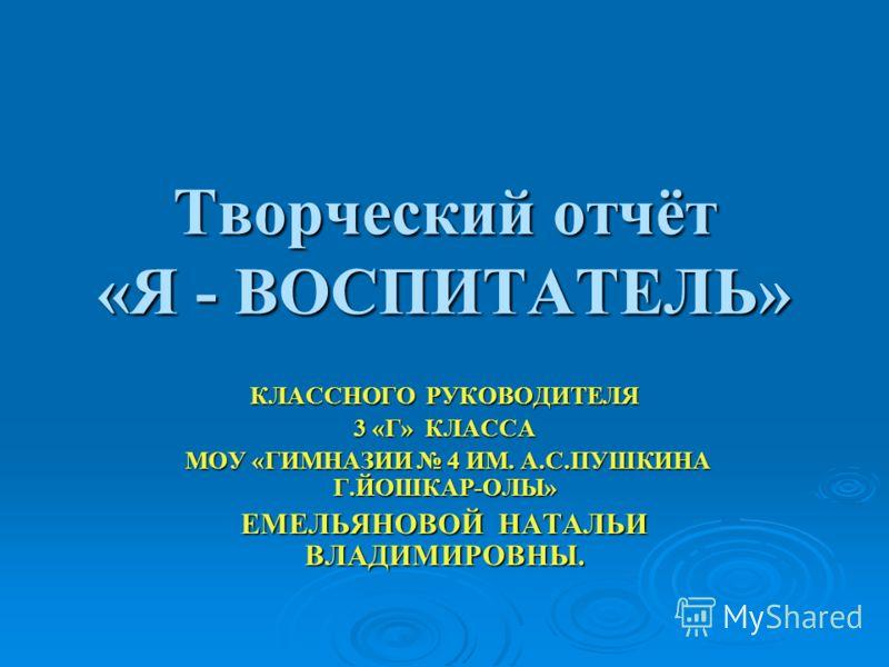 Творческий отчёт «Я - ВОСПИТАТЕЛЬ» КЛАССНОГО РУКОВОДИТЕЛЯ 3 «Г» КЛАССА МОУ «ГИМНАЗИИ 4 ИМ. А.С.ПУШКИНА Г.ЙОШКАР-ОЛЫ» МОУ «ГИМНАЗИИ 4 ИМ. А.С.ПУШКИНА Г.ЙОШКАР-ОЛЫ» ЕМЕЛЬЯНОВОЙ НАТАЛЬИ ВЛАДИМИРОВНЫ.