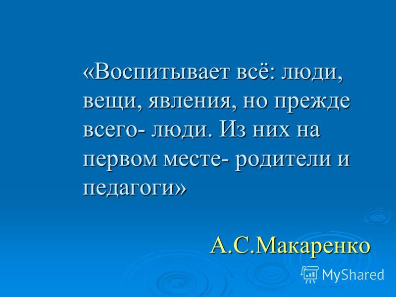 «Воспитывает всё: люди, вещи, явления, но прежде всего- люди. Из них на первом месте- родители и педагоги» А.С.Макаренко