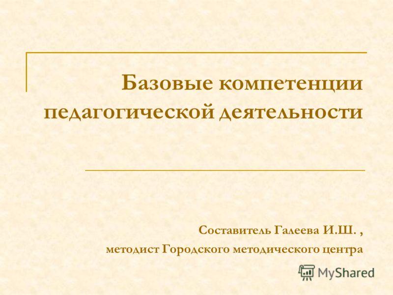 Базовые компетенции педагогической деятельности Составитель Галеева И.Ш., методист Городского методического центра