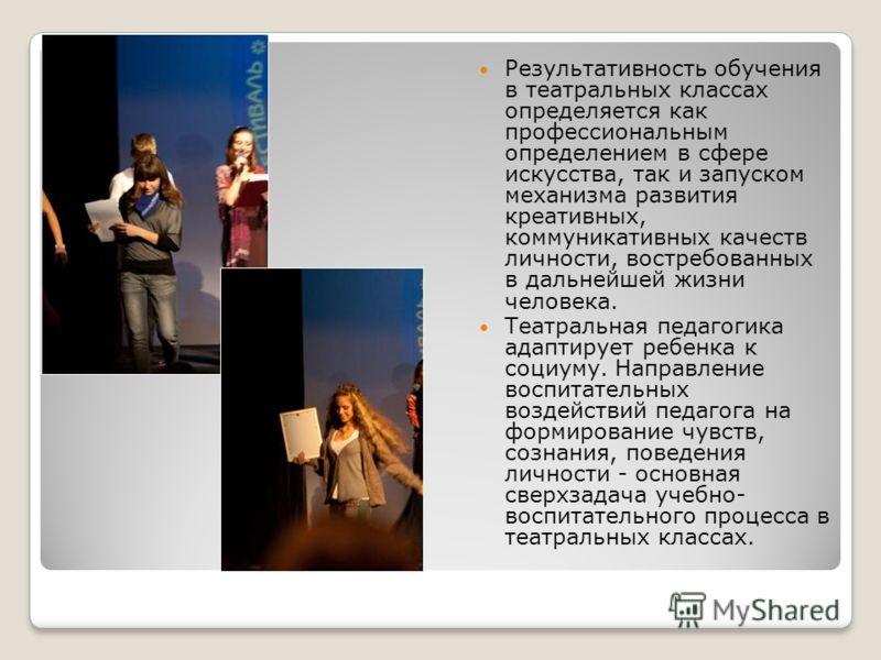 Результативность обучения в театральных классах определяется как профессиональным определением в сфере искусства, так и запуском механизма развития креативных, коммуникативных качеств личности, востребованных в дальнейшей жизни человека. Театральная