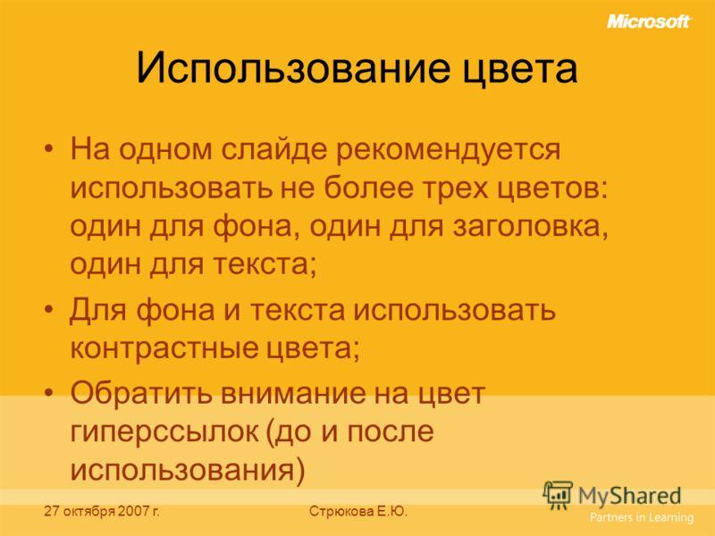 27 октября 2007 г.Стрюкова Е.Ю. Использование цвета На одном слайде рекомендуется использовать не более трех цветов: один для фона, один для заголовка, один для текста; Для фона и текста использовать контрастные цвета; Обратить внимание на цвет гипер