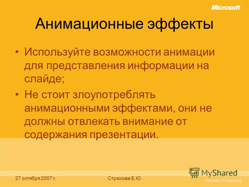 27 октября 2007 г.Стрюкова Е.Ю. Анимационные эффекты Используйте возможности анимации для представления информации на слайде; Не стоит злоупотреблять анимационными эффектами, они не должны отвлекать внимание от содержания презентации.