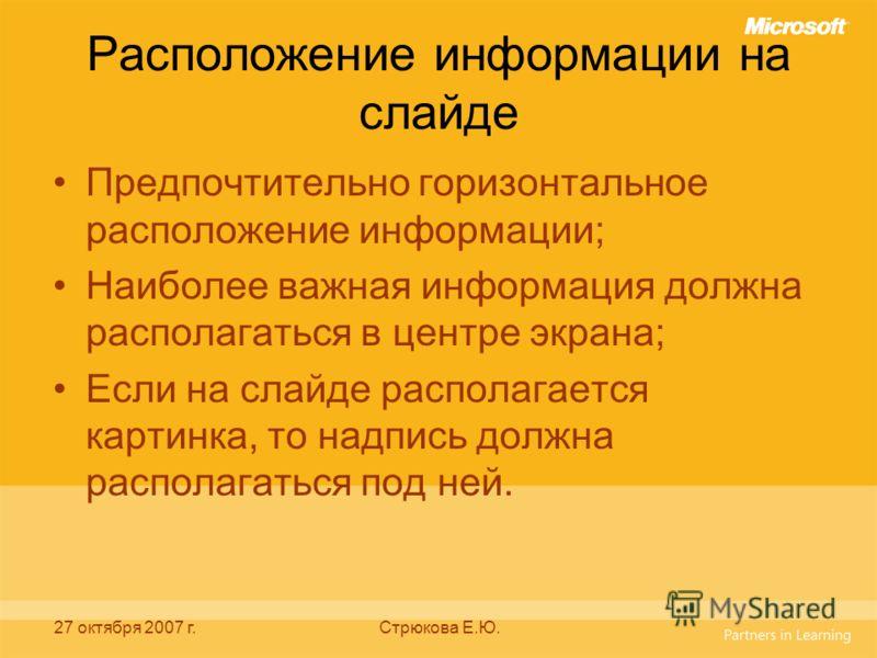27 октября 2007 г.Стрюкова Е.Ю. Расположение информации на слайде Предпочтительно горизонтальное расположение информации; Наиболее важная информация должна располагаться в центре экрана; Если на слайде располагается картинка, то надпись должна распол