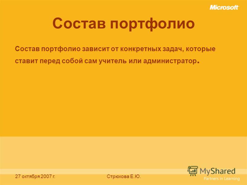 27 октября 2007 г.Стрюкова Е.Ю. Состав портфолио Состав портфолио зависит от конкретных задач, которые ставит перед собой сам учитель или администратор.