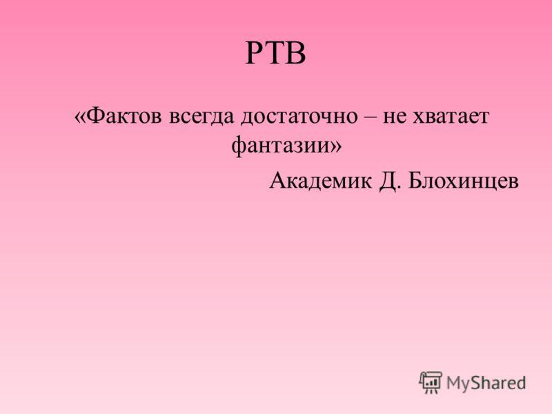 РТВ «Фактов всегда достаточно – не хватает фантазии» Академик Д. Блохинцев