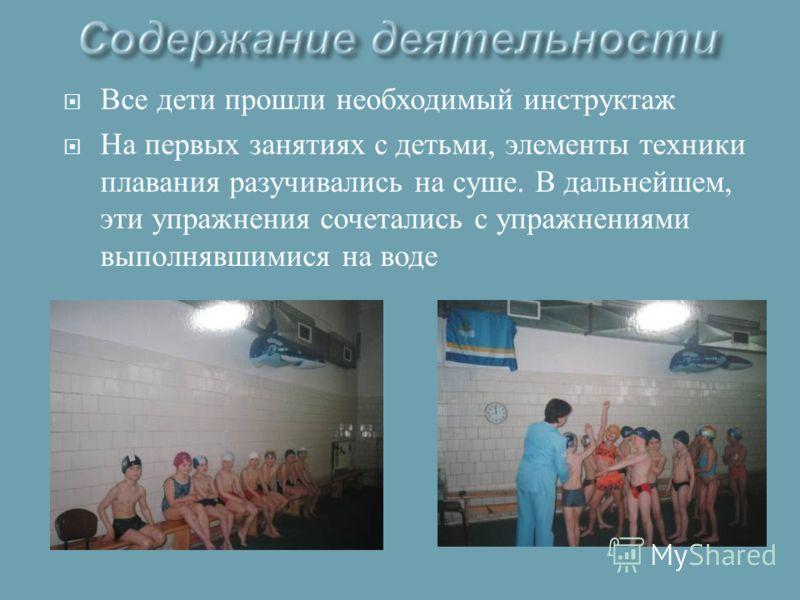 Все дети прошли необходимый инструктаж На первых занятиях с детьми, элементы техники плавания разучивались на суше. В дальнейшем, эти упражнения сочетались с упражнениями выполнявшимися на воде