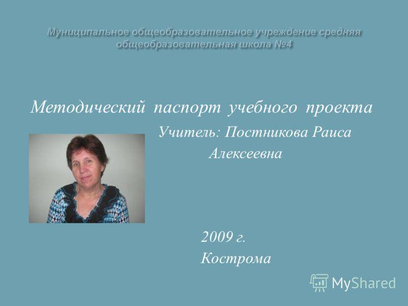 Методический паспорт учебного проекта Учитель : Постникова Раиса Алексеевна 2009 г. Кострома