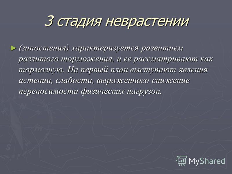 3 стадия неврастении (гипостения) характеризуется развитием разлитого торможения, и ее рассматривают как тормозную. На первый план выступают явления астении, слабости, выраженного снижение переносимости физических нагрузок. (гипостения) характеризует