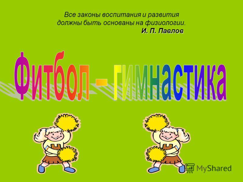 И. П. Павлов Все законы воспитания и развития должны быть основаны на физиологии. И. П. Павлов