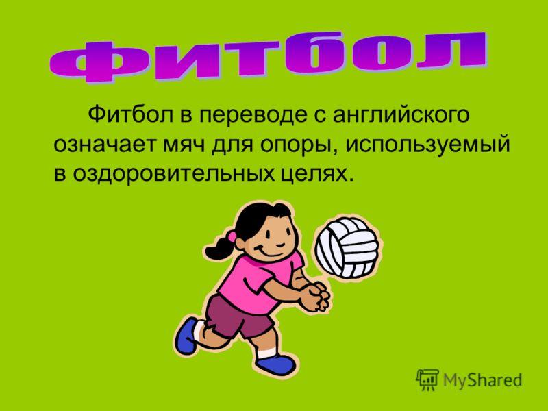 Фитбол в переводе с английского означает мяч для опоры, используемый в оздоровительных целях.
