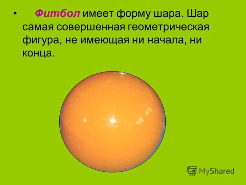 Фитбол имеет форму шара. Шар самая совершенная геометрическая фигура, не имеющая ни начала, ни конца.