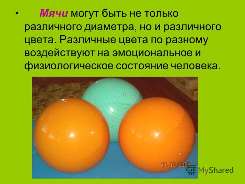 Мячи могут быть не только различного диаметра, но и различного цвета. Различные цвета по разному воздействуют на эмоциональное и физиологическое состояние человека.