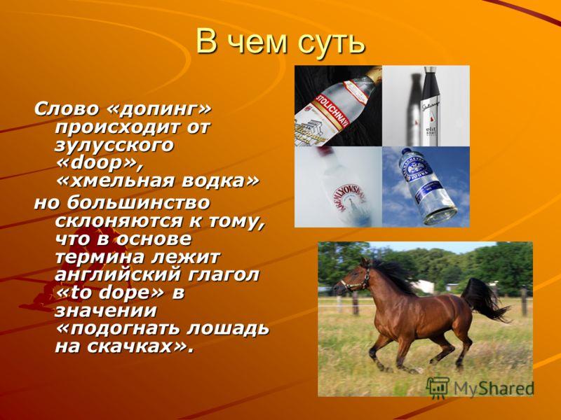 В чем суть Слово «допинг» происходит от зулусского «doop», «хмельная водка» но большинство склоняются к тому, что в основе термина лежит английский глагол «to dope» в значении «подогнать лошадь на скачках».