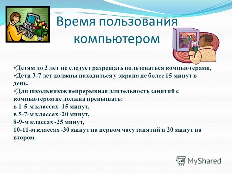 Время пользования компьютером Детям до 3 лет не следует разрешать пользоваться компьютерами, Дети 3-7 лет должны находиться у экрана не более 15 минут в день. Для школьников непрерывная длительность занятий с компьютером не должна превышать: в 1-5-м