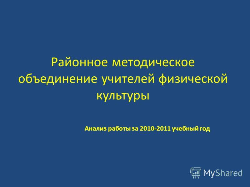 Районное методическое объединение учителей физической культуры Анализ работы за 2010-2011 учебный год