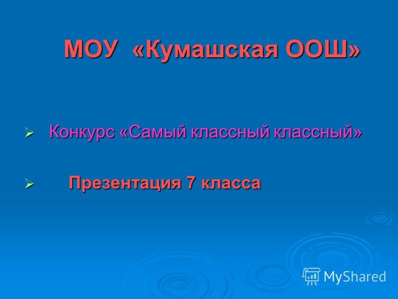 МОУ «Кумашская ООШ» Конкурс «Самый классный классный» Конкурс «Самый классный классный» Презентация 7 класса Презентация 7 класса