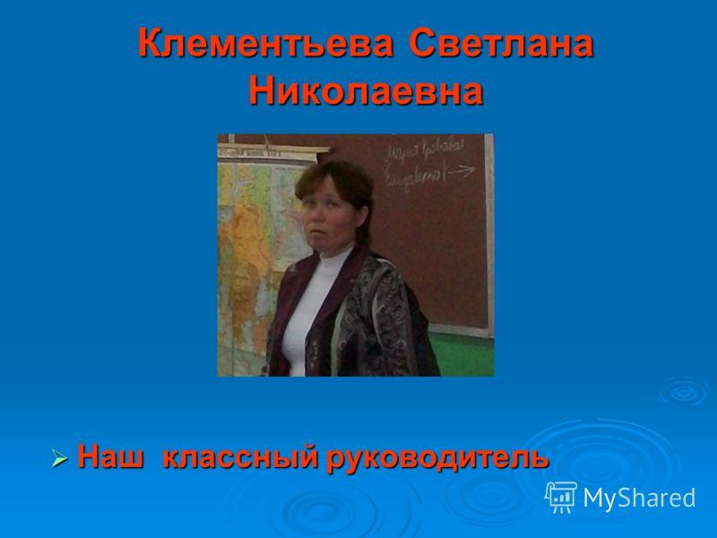 Клементьева Светлана Николаевна Наш классный руководитель Наш классный руководитель
