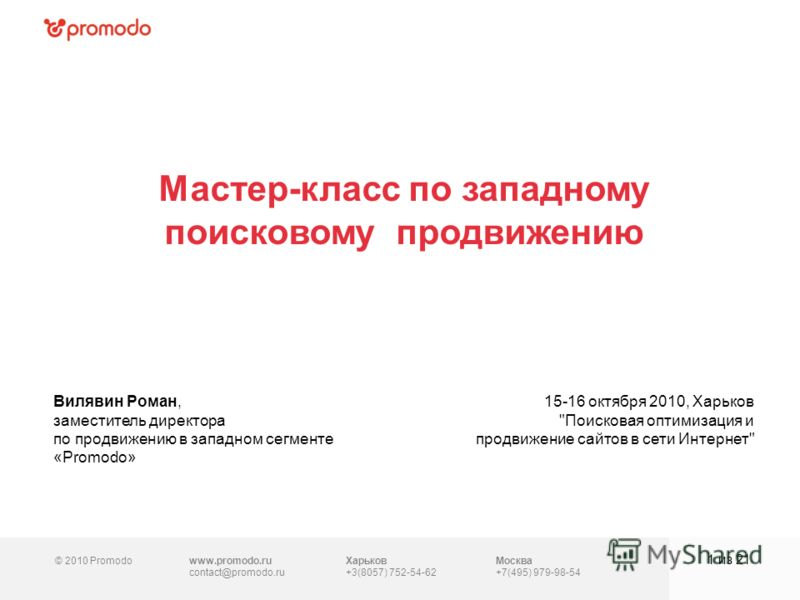 © 2010 Promodowww.promodo.ru contact@promodo.ru Москва +7(495) 979-98-54 Мастер-класс по западному поисковому продвижению 1 из 21 Вилявин Роман, заместитель директора по продвижению в западном сегменте «Promodo» 15-16 октября 2010, Харьков
