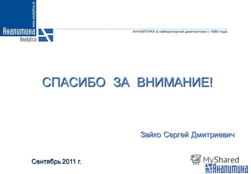 СПАСИБО ЗА ВНИМАНИЕ! Зайко Сергей Дмитриевич Сентябрь 2011 г.