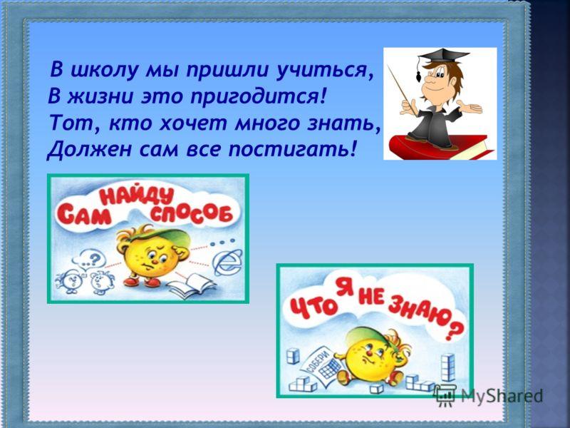 В школу мы пришли учиться, В жизни это пригодится! Тот, кто хочет много знать, Должен сам все постигать!