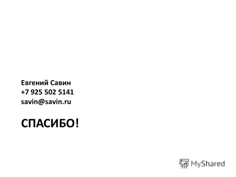 СПАСИБО! Евгений Савин +7 925 502 5141 savin@savin.ru