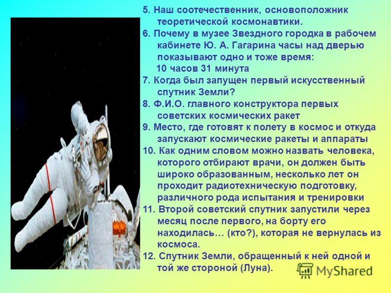 5. Наш соотечественник, основоположник теоретической космонавтики. 6. Почему в музее Звездного городка в рабочем кабинете Ю. А. Гагарина часы над двер